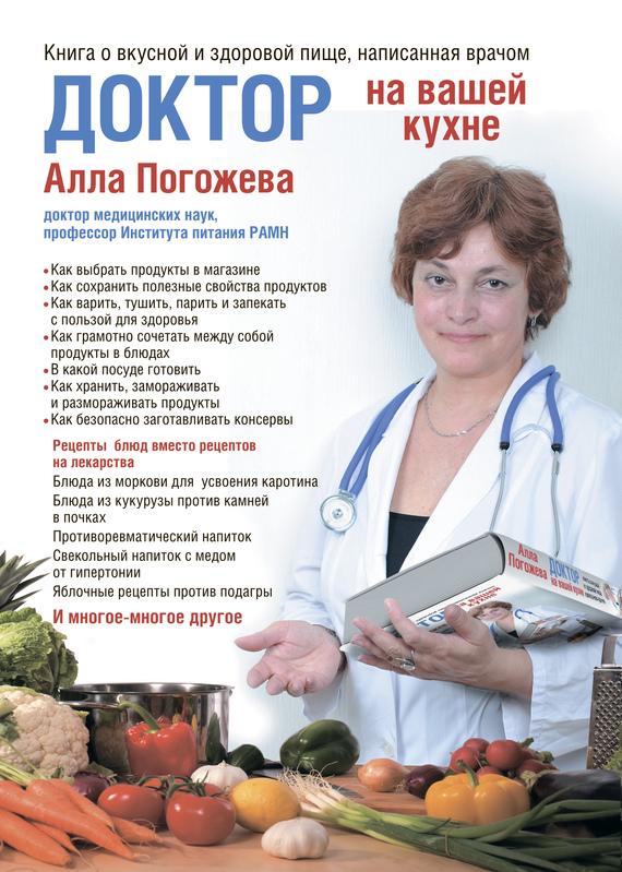 Доктор на вашей кухне. Книга о вкусной и здоровой пище, написанная врачом - Алла Погожева