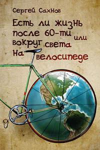 Сахнов, Сергей  - Есть ли жизнь после 60-ти, или Вокруг света на велосипеде