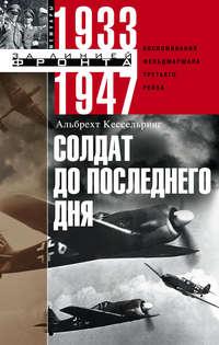 Кессельринг, Альбрехт  - Солдат до последнего дня. Воспоминания фельдмаршала Третьего рейха. 1933-1947