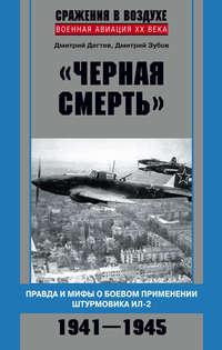 Дёгтев, Дмитрий  - «Черная смерть». Правда и мифы о боевом применении штурмовика ИЛ-2. 1941-1945