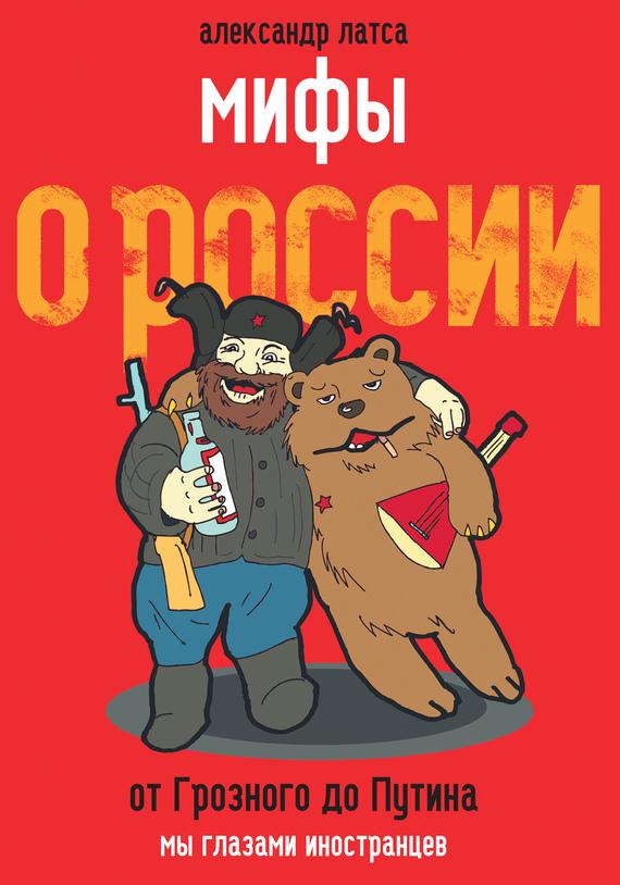 Скачать Мифы о России. От Грозного до Путина. Мы глазами иностранцев бесплатно Александр Латса
