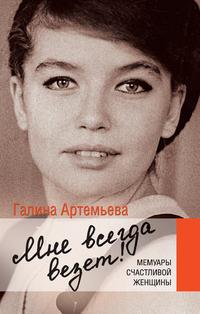 Артемьева, Галина  - Мне всегда везет! Мемуары счастливой женщины