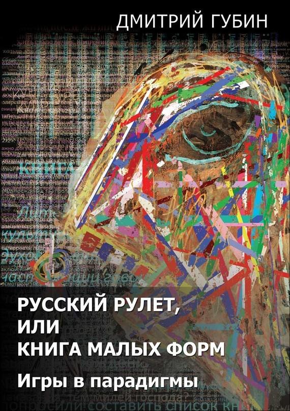 Дмитрий Губин Русский рулет, или Книга малых форм. Игры в парадигмы (сборник) губин в философия учебник губин