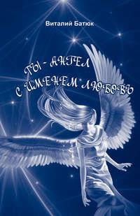 Батюк, Виталий  - Ты – Ангел с именем любовь (сборник)