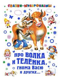 Липскеров, Михаил  - Сказки-мультфильмы. Про волка и теленка, гнома Васю и других…