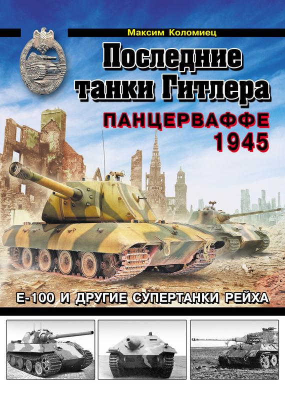 Последние танки Гитлера. Панцерваффе 1945 - Максим Коломиец