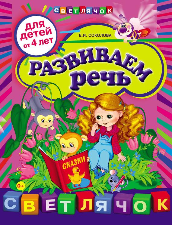 Развиваем речь: для детей от 4-х лет - Е. И. Соколова