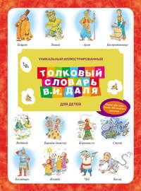 Даль, Владимир  - Уникальный иллюстрированный толковый словарь В. И. Даля для детей