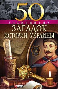 - 50 знаменитых загадок истории Украины