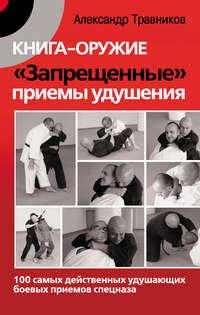 Травников, Александр  - Книга-оружие. «Запрещенные» приемы удушения. 100 самых действенных удушающих боевых приемов спецназа