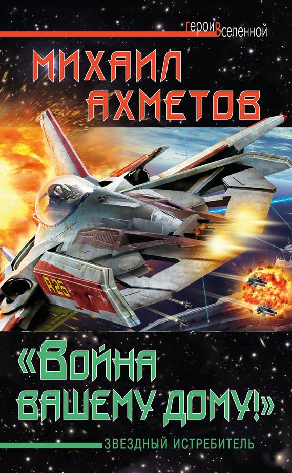 Михаил Ахметов - «Война вашему дому»! Звездный истребитель (fb2) скачать книгу бесплатно