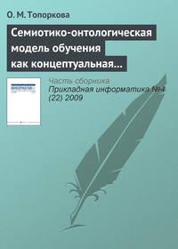 Топоркова, О. М.  - Семиотико-онтологическая модель обучения как концептуальная основа организации учебного процесса