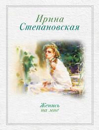 Степановская, Ирина  - Женись на мне (сборник)