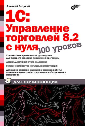 Алексей Гладкий 1С:Управление торговлей 8.2 с нуля. 100 уроков для начинающих гладкий алексей анатольевич 1с бухгалтерия 8 2 с нуля 100 уроков для начинающих