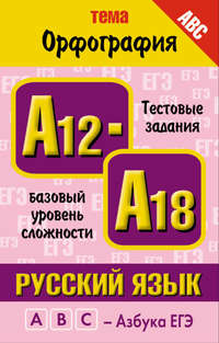 Баронова, М. М.  - Русский язык. Тема «Орфография». Тестовые задания базового уровня сложности: А12-А18