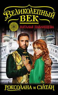 Павлищева, Наталья  - Роксолана и Султан