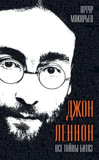 Макарьев, Артур  - Джон Леннон. Все тайны «Битлз»