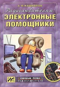 Андрей Кашкаров Радиолюбителям: электронные помощники. Cхемы для комфорта андрей кашкаров электронные самоделки