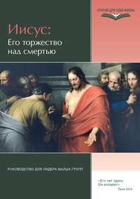 Отсутствует - Иисус: Его торжество над смертью. Руководство для лидера малых групп