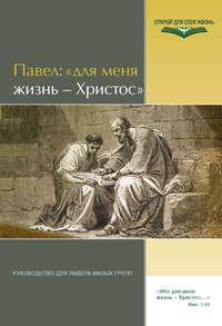 Отсутствует - Павел: «Для меня жизнь – Христос». Руководство для лидера малых групп