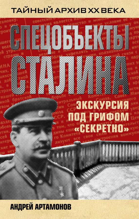 Спецобъекты Сталина. Экскурсия под грифом «секретно» - Андрей Артамонов