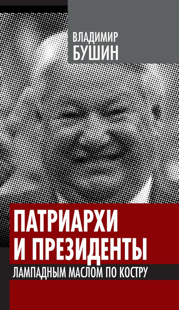 Фото Владимир Бушин Патриархи и президенты. Лампадным маслом по костру ISBN: 978-5-4438-0103-2