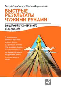 Мрочковский, Николай  - Быстрые результаты чужими руками: 3-недельный курс эффективного делегирования