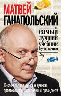- Самый лучший учебник журналистики. Кисло-сладкая книга о деньгах, тщеславии и президенте