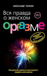 Полеев, Александр  - Вся правда о женском оргазме
