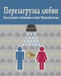 Масленников, Роман  - Перезагрузка любви: Как освежить отношения в семье? Мужской взгляд