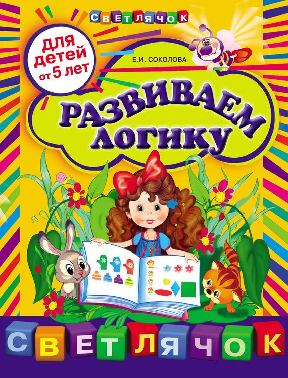 Развиваем логику: для детей от 5 лет - Е. И. Соколова