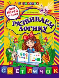 Соколова, Е. И.  - Развиваем логику: для детей от 5 лет