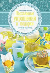 Данилова, Анастасия  - Пасхальные украшения и подарки своими руками