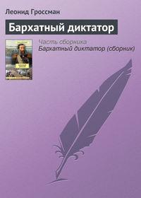 Гроссман, Леонид  - Бархатный диктатор (сборник)