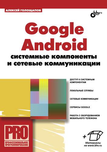 Алексей Голощапов Google Android: системные компоненты и сетевые коммуникации создание приложений на android для начинающих