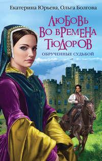 Юрьева, Екатерина  - Любовь во времена Тюдоров. Обрученные судьбой
