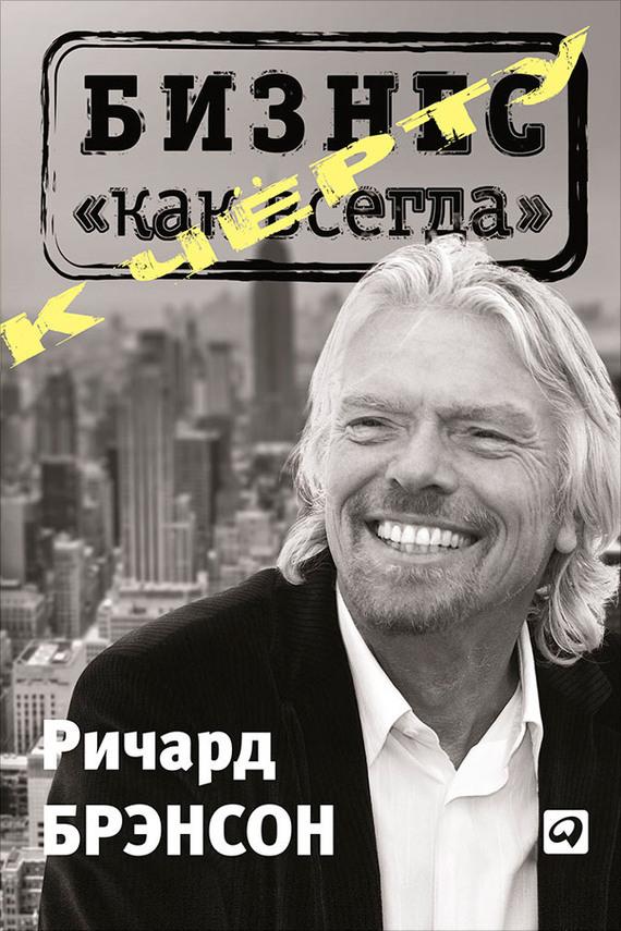 Ричард Брэнсон К черту «бизнес как всегда» ISBN: 978-5-9614-2869-8 брэнсон ричард к черту все берись и делай