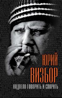 Визбор, Юрий Иосифович  - Надоело говорить и спорить