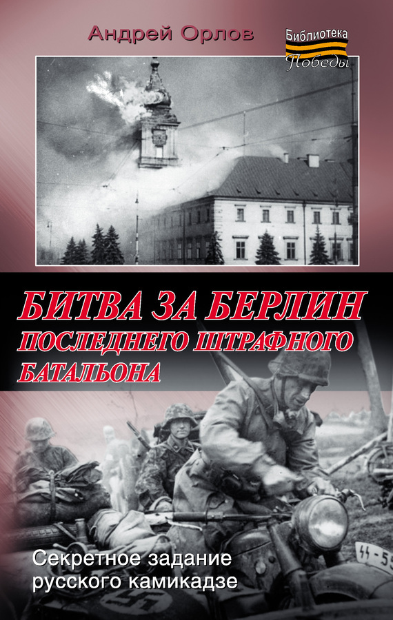 Андрей Орлов - Битва за Берлин последнего штрафного батальона