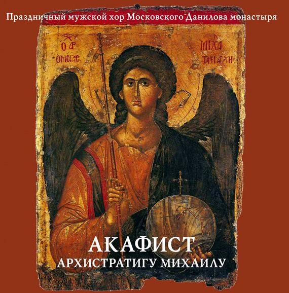 Данилов монастырь Акафист архистратигу Михаилу праздничный патриарший мужской хор данилова монастыря