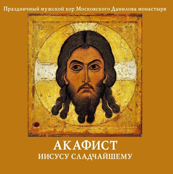 Данилов монастырь Акафист Иисусу Сладчайшему акафист иисусу сладчайшему