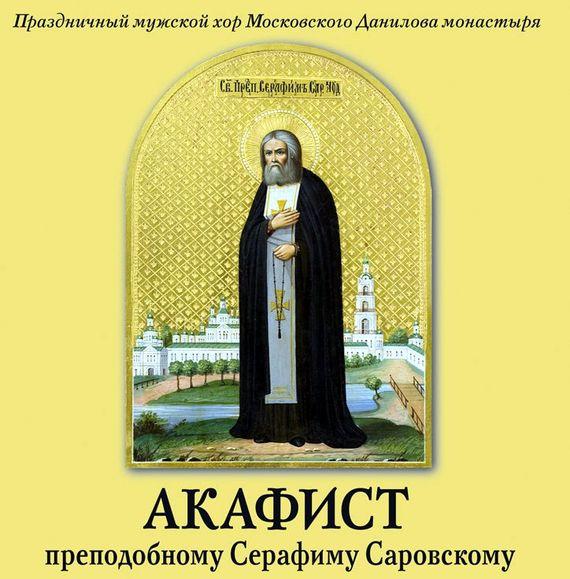 Данилов монастырь Акафист преподобному Серафиму Саровскому праздничный патриарший мужской хор данилова монастыря