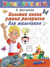 Дмитриева, В. Г.  - Большая книга умных раскрасок для мальчиков
