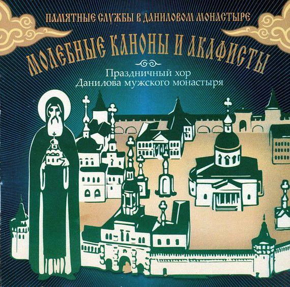 Данилов монастырь Молебные каноны и акафисты праздничный патриарший мужской хор данилова монастыря