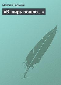 Горький, Максим  - В ширь пошло…
