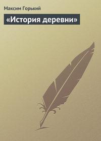Горький, Максим  - «История деревни»