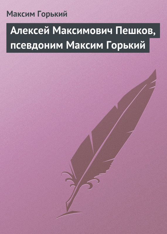Максим Горький Алексей Максимович Пешков, псевдоним Максим Горький