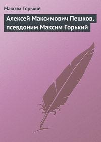 Горький, Максим  - Алексей Максимович Пешков, псевдоним Максим Горький