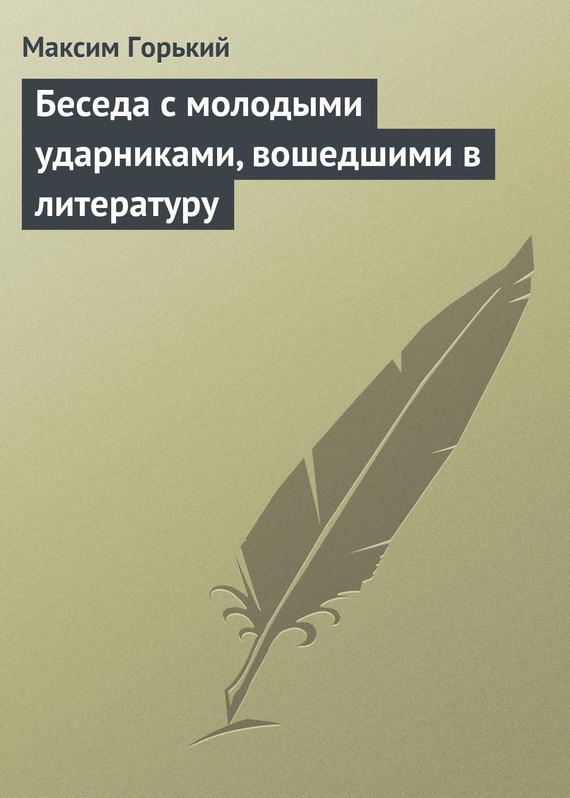 Скачать Беседа с молодыми ударниками, вошедшими в литературу бесплатно Максим Горький