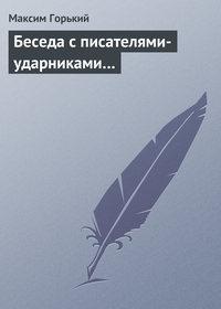Горький, Максим  - Беседа с писателями-ударниками…